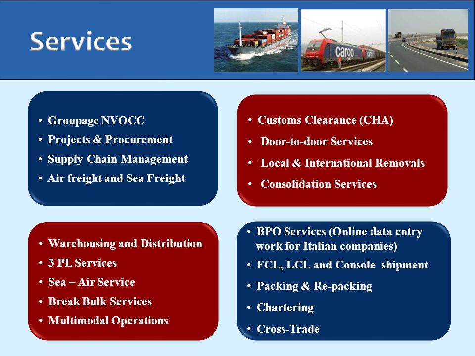 BPO Services (Online data entry work for Italian companies) FCL, LCL and Console shipment Packing & Re-packing Chartering Cross-Trade Customs Clearance (CHA) Door-to-door Services Local & International Removals Consolidation Services Groupage NVOCC Projects & Procurement Supply Chain Management Air freight and Sea Freight Warehousing and Distribution 3 PL Services Sea – Air Service Break Bulk Services Multimodal Operations