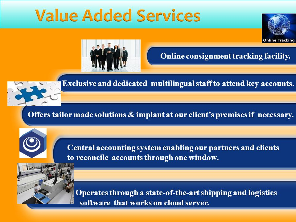 Online consignment tracking facility. Exclusive and dedicated multilingual staff to attend key accounts. Central accounting system enabling our partne