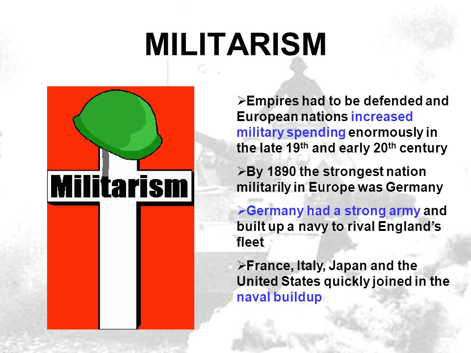MILITARISM  Empires had to be defended and European nations increased military spending enormously in the late 19 th and early 20 th century  By 189