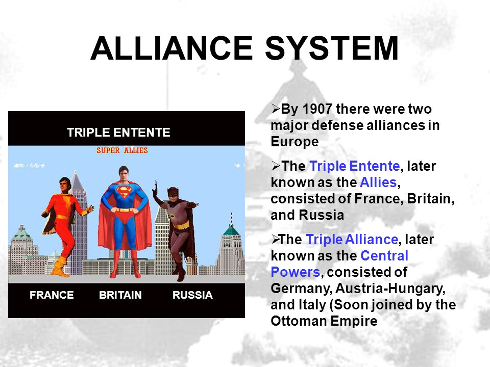 ALLIANCE SYSTEM  By 1907 there were two major defense alliances in Europe  The Triple Entente, later known as the Allies, consisted of France, Brita