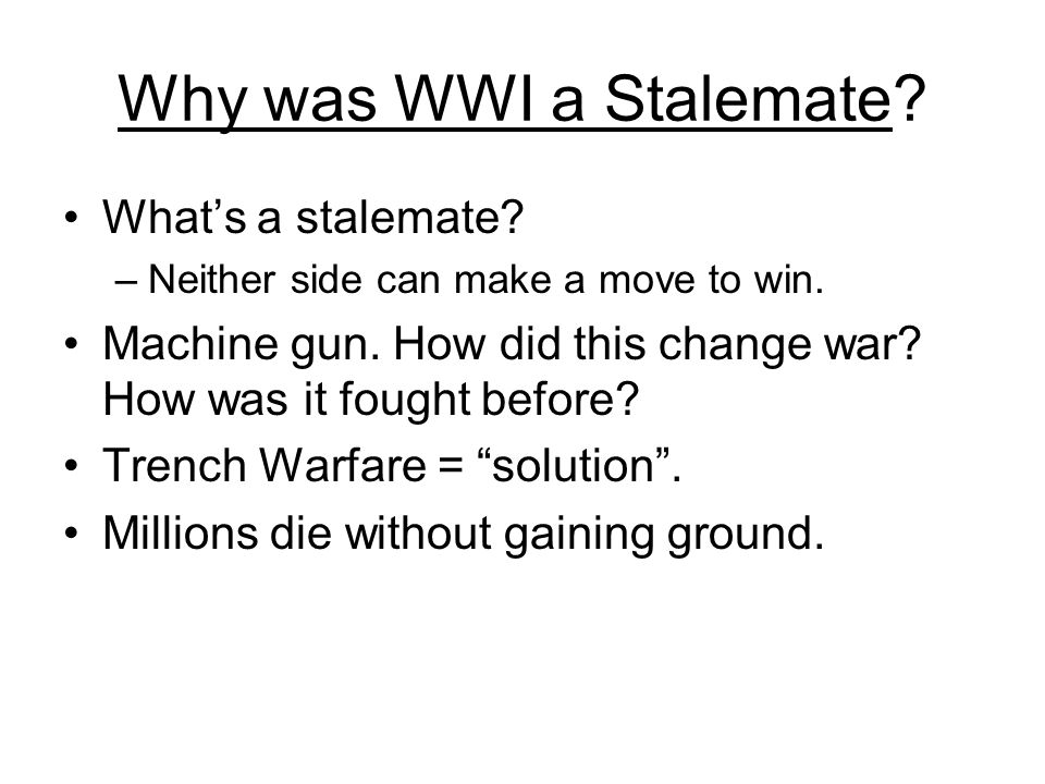 Why was WWI a Stalemate? What's a stalemate? –Neither side can make a move to win. Machine gun. How did this change war? How was it fought before? Tre