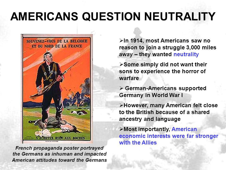 AMERICANS QUESTION NEUTRALITY  In 1914, most Americans saw no reason to join a struggle 3,000 miles away – they wanted neutrality  Some simply did n