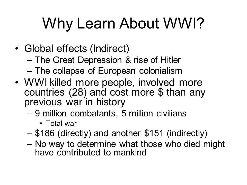 Why Learn About WWI? Global effects (Indirect) –The Great Depression & rise of Hitler –The collapse of European colonialism WWI killed more people, in