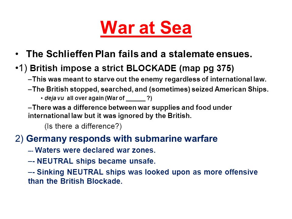 War at Sea The Schlieffen Plan fails and a stalemate ensues. 1) British impose a strict BLOCKADE (map pg 375) –This was meant to starve out the enemy