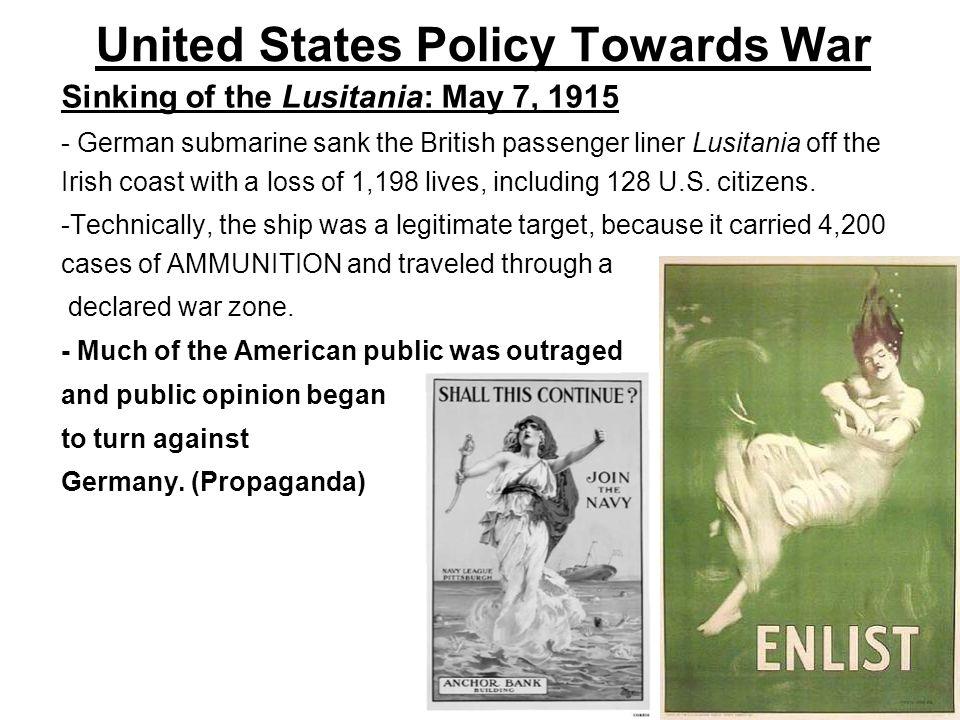 United States Policy Towards War Sinking of the Lusitania: May 7, 1915 - German submarine sank the British passenger liner Lusitania off the Irish coa