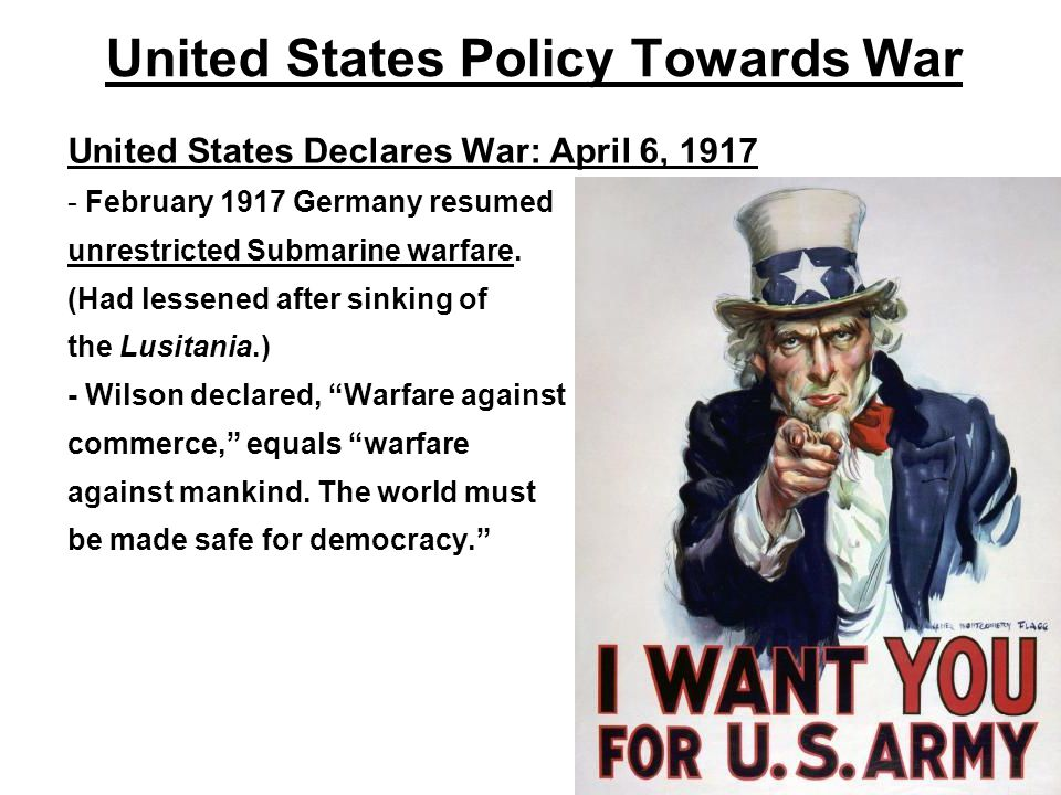 United States Policy Towards War United States Declares War: April 6, 1917 - February 1917 Germany resumed unrestricted Submarine warfare. (Had lessen