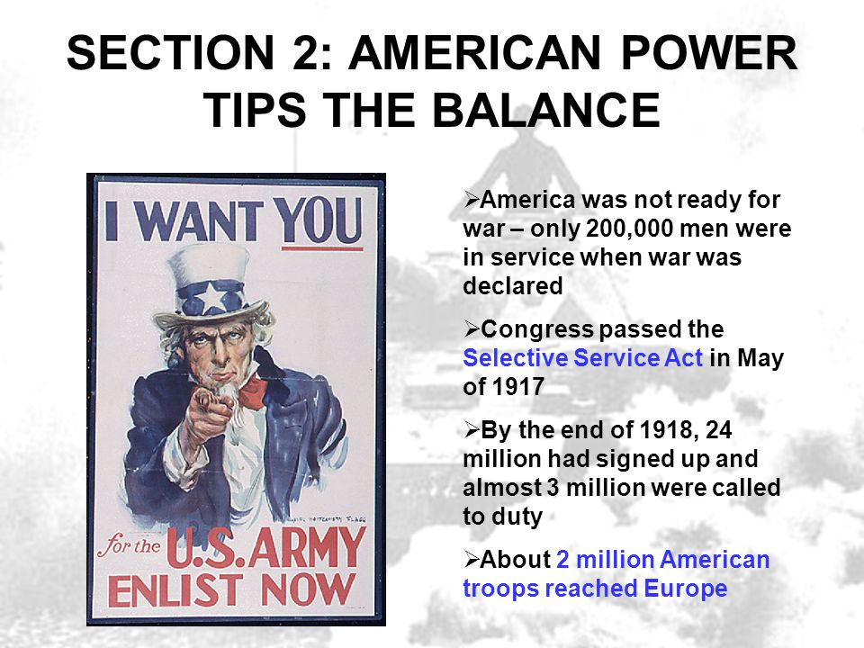 SECTION 2: AMERICAN POWER TIPS THE BALANCE  America was not ready for war – only 200,000 men were in service when war was declared  Congress passed