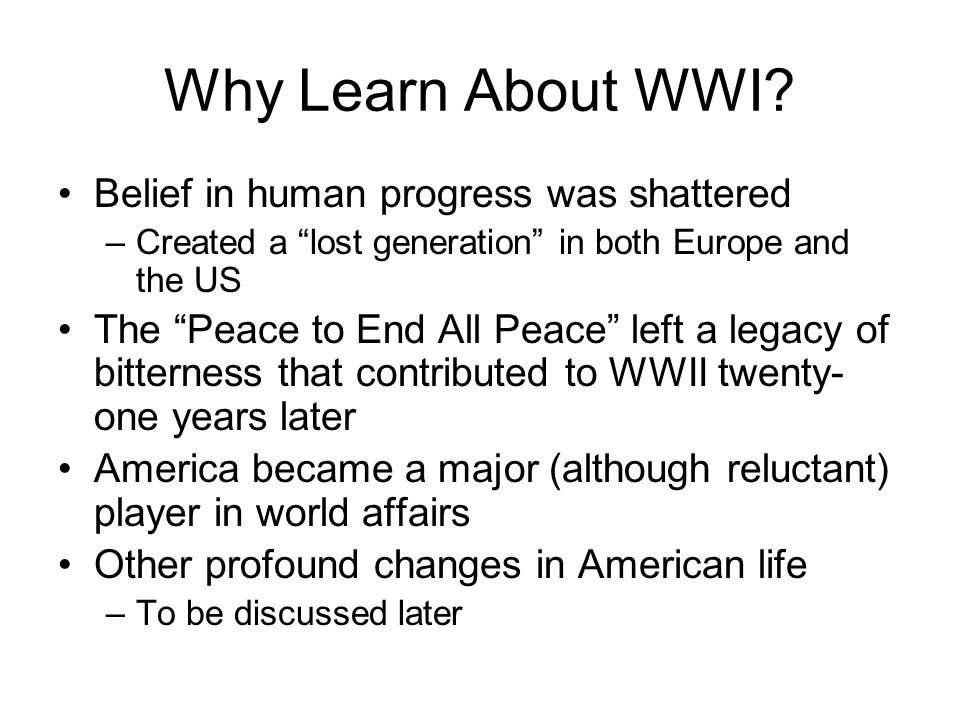 """Why Learn About WWI? Belief in human progress was shattered –Created a """"lost generation"""" in both Europe and the US The """"Peace to End All Peace"""" left a"""