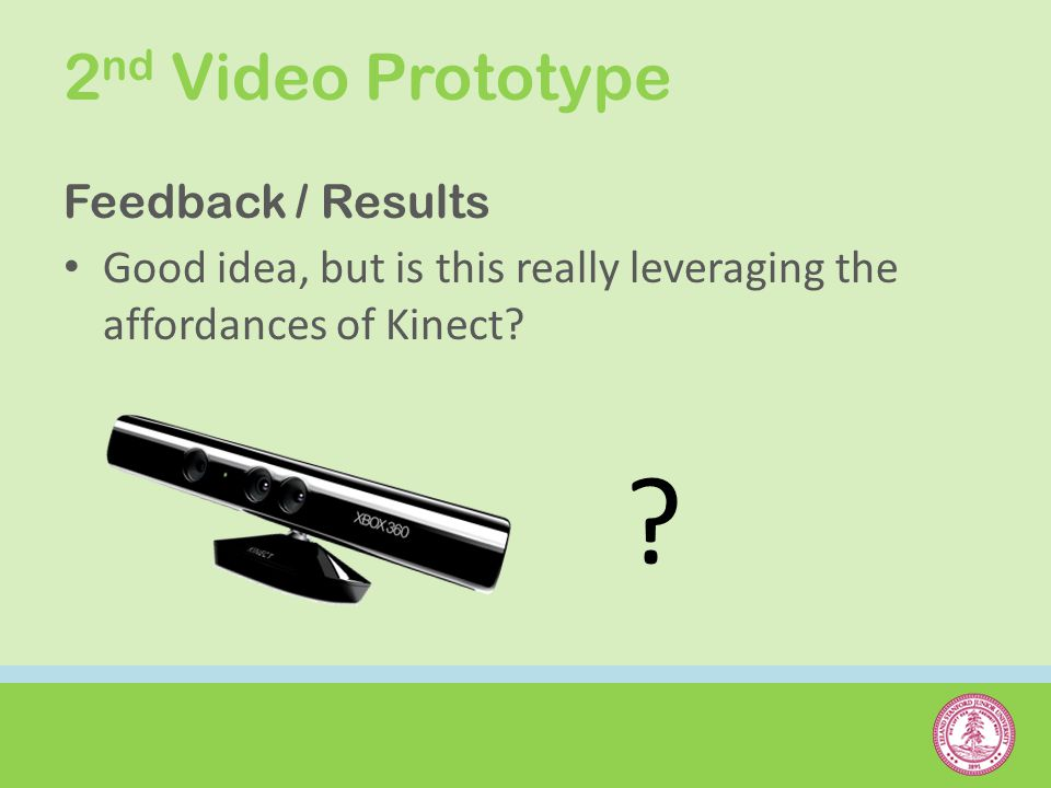 Feedback / Results Good idea, but is this really leveraging the affordances of Kinect? ?