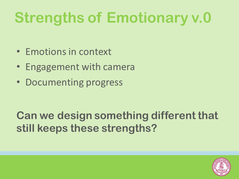 Strengths of Emotionary v.0 Emotions in context Engagement with camera Documenting progress Can we design something different that still keeps these strengths?