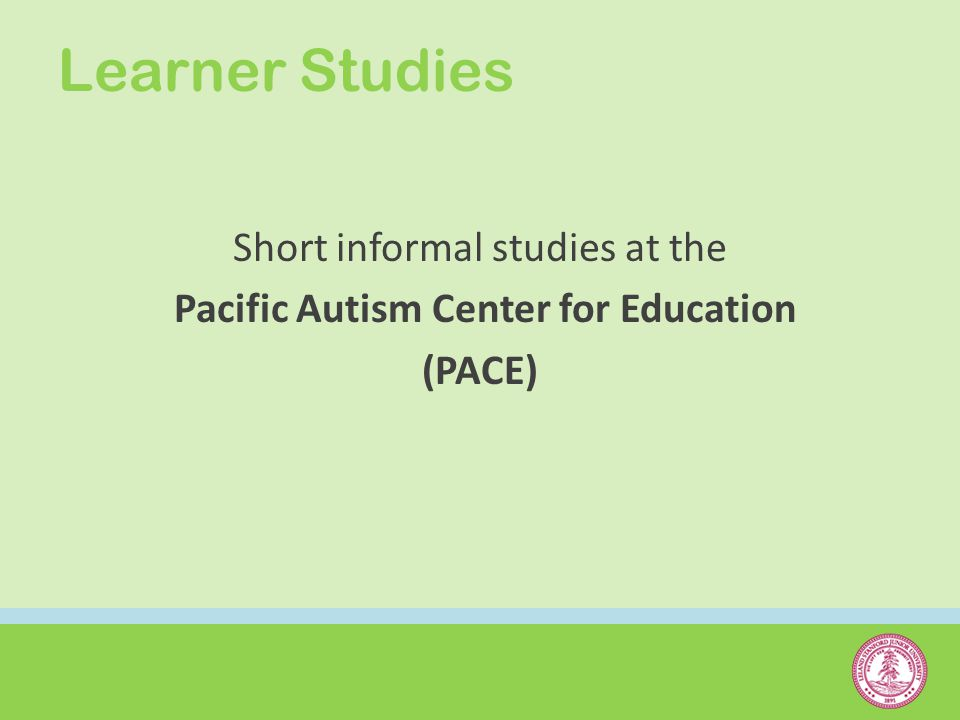Learner Studies Short informal studies at the Pacific Autism Center for Education (PACE)