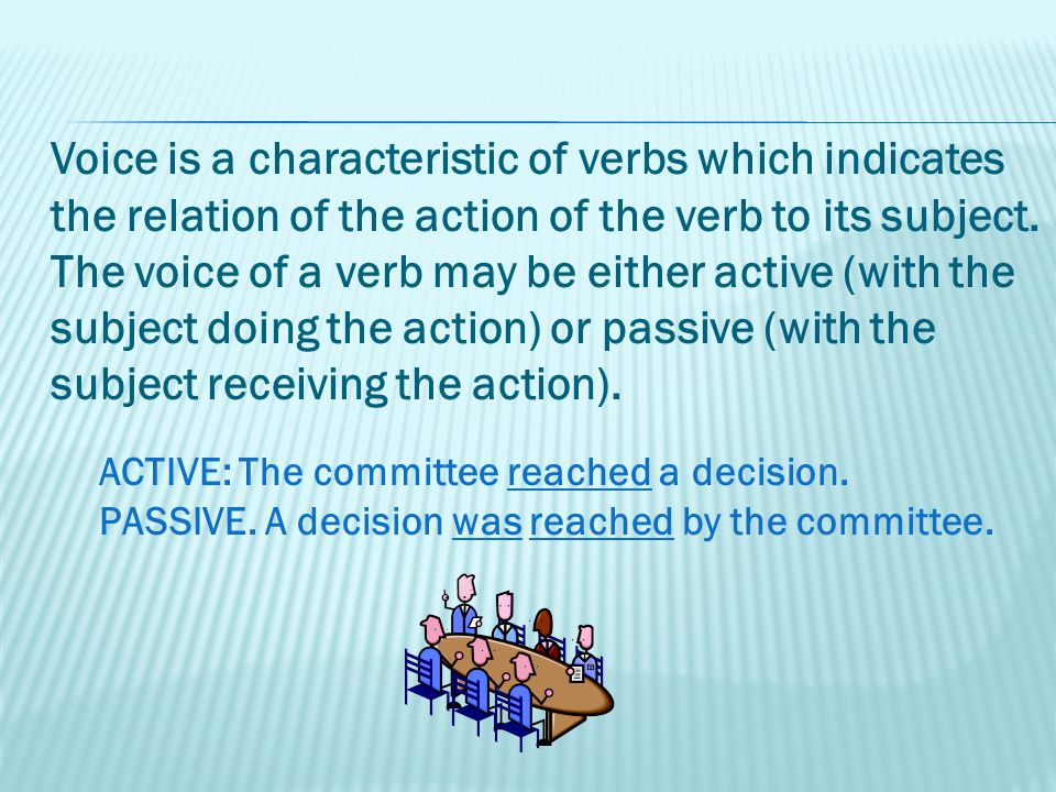 Voice is a characteristic of verbs which indicates the relation of the action of the verb to its subject.