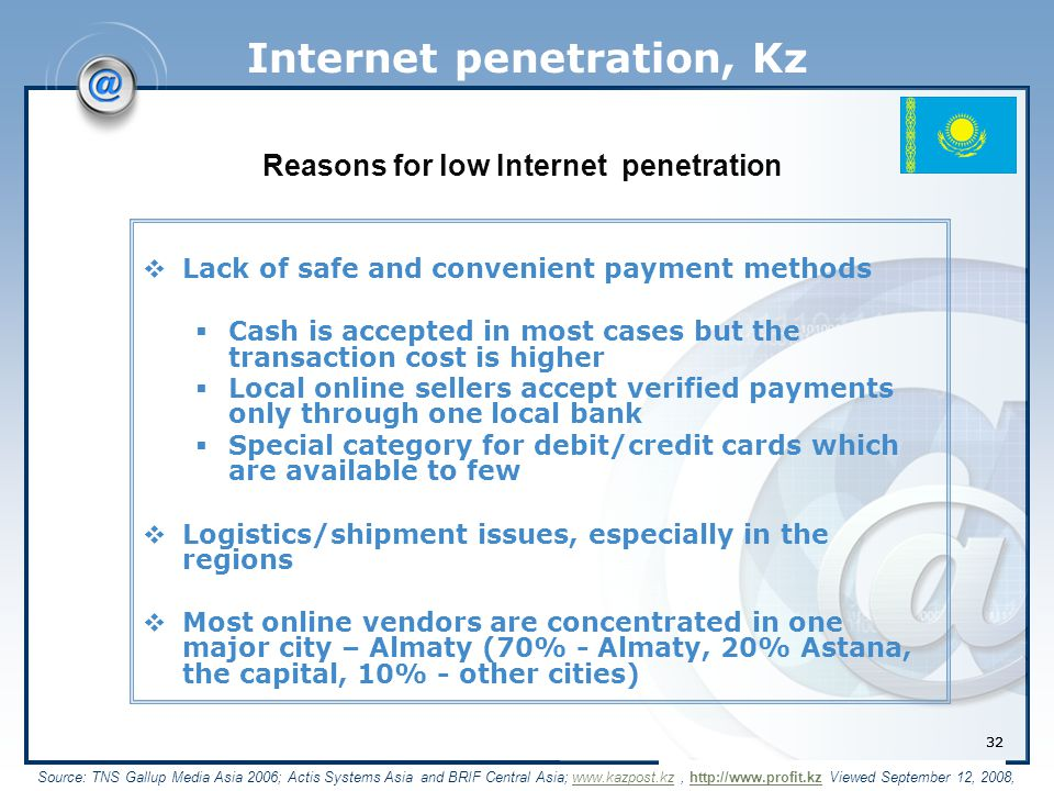 32 Internet penetration, Kz  Lack of safe and convenient payment methods  Cash is accepted in most cases but the transaction cost is higher  Local online sellers accept verified payments only through one local bank  Special category for debit/credit cards which are available to few  Logistics/shipment issues, especially in the regions  Most online vendors are concentrated in one major city – Almaty (70% - Almaty, 20% Astana, the capital, 10% - other cities) Source: TNS Gallup Media Asia 2006; Actis Systems Asia and BRIF Central Asia; www.kazpost.kz, http://www.profit.kz Viewed September 12, 2008,www.kazpost.kzhttp://www.profit.kz Reasons for low Internet penetration 32