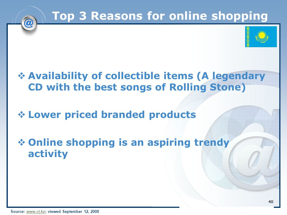 40 Top 3 Reasons for online shopping  Availability of collectible items (A legendary CD with the best songs of Rolling Stone)  Lower priced branded products  Online shopping is an aspiring trendy activity 40 Source: www.ct.kz; viewed September 12, 2008www.ct.kz 40