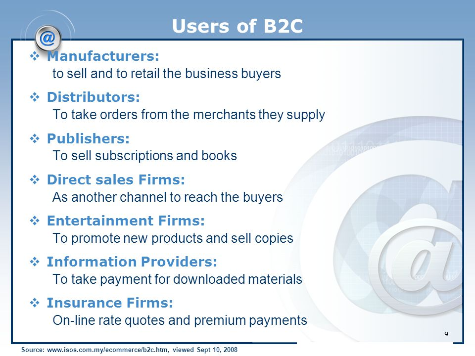99 Users of B2C  Manufacturers: to sell and to retail the business buyers  Distributors: To take orders from the merchants they supply  Publishers: To sell subscriptions and books  Direct sales Firms: As another channel to reach the buyers  Entertainment Firms: To promote new products and sell copies  Information Providers: To take payment for downloaded materials  Insurance Firms: On-line rate quotes and premium payments Source: www.isos.com.my/ecommerce/b2c.htm, viewed Sept 10, 2008
