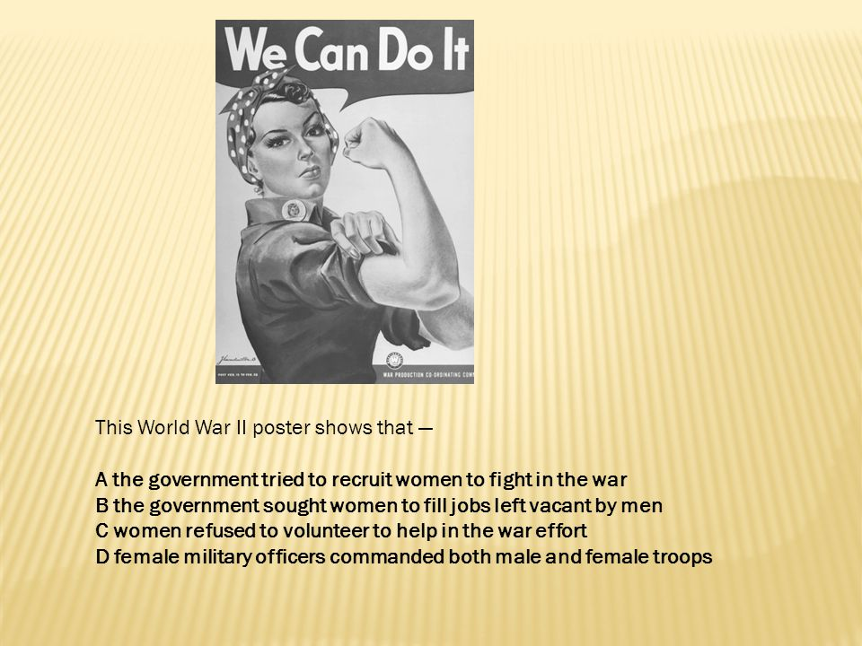 This World War II poster shows that — A the government tried to recruit women to fight in the war B the government sought women to fill jobs left vaca