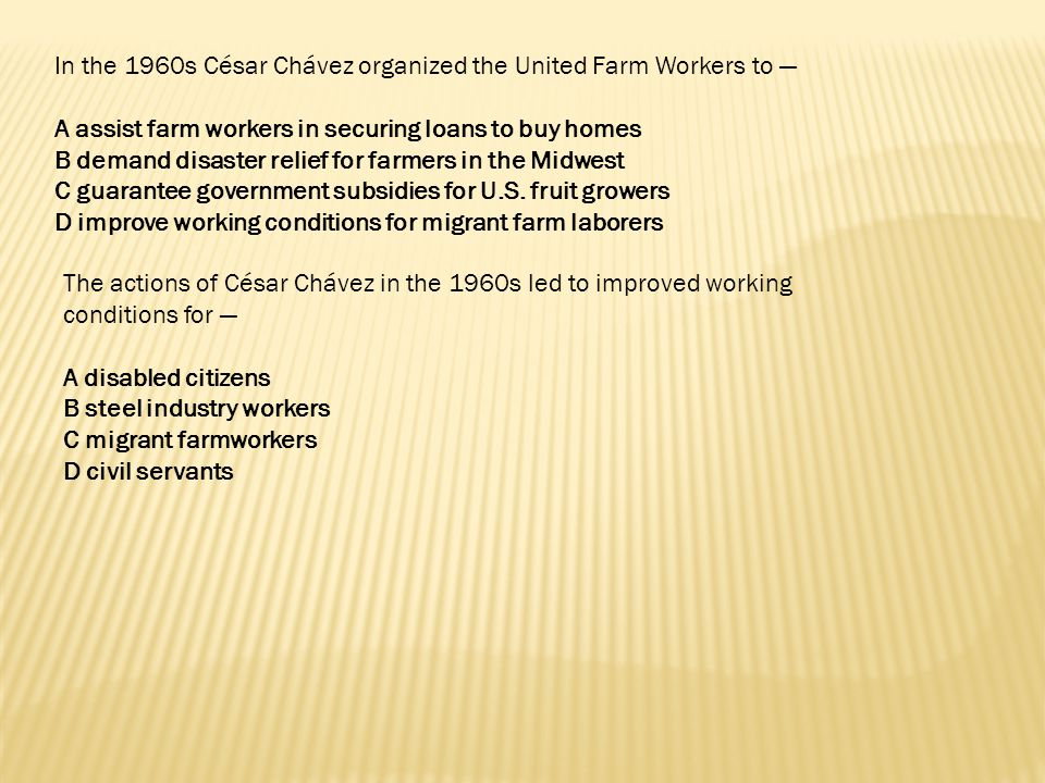 In the 1960s César Chávez organized the United Farm Workers to — A assist farm workers in securing loans to buy homes B demand disaster relief for far