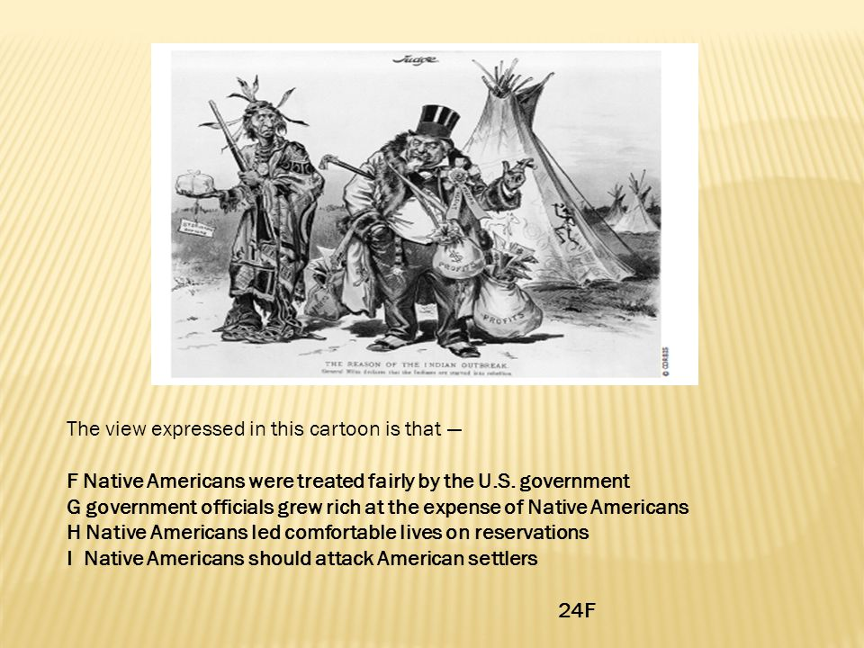 The view expressed in this cartoon is that — F Native Americans were treated fairly by the U.S. government G government officials grew rich at the exp