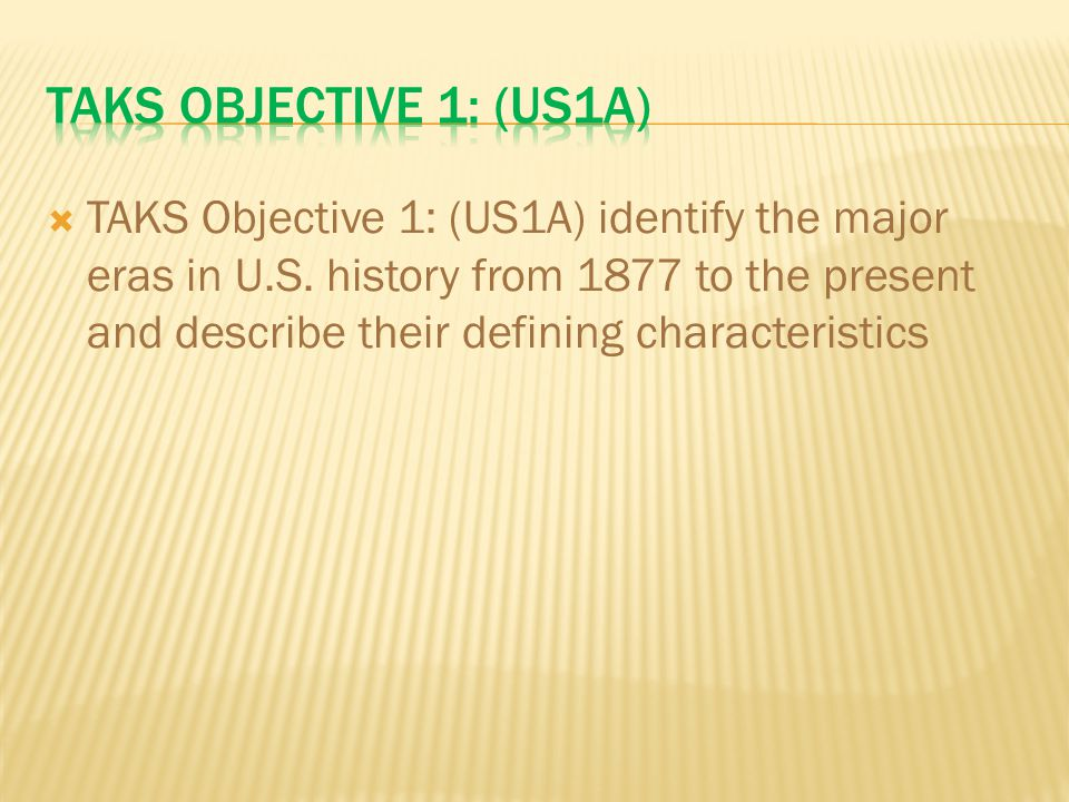  TAKS Objective 1: (US1A) identify the major eras in U.S. history from 1877 to the present and describe their defining characteristics