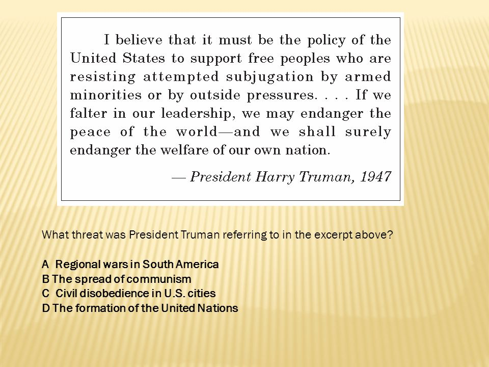 What threat was President Truman referring to in the excerpt above? A Regional wars in South America B The spread of communism C Civil disobedience in