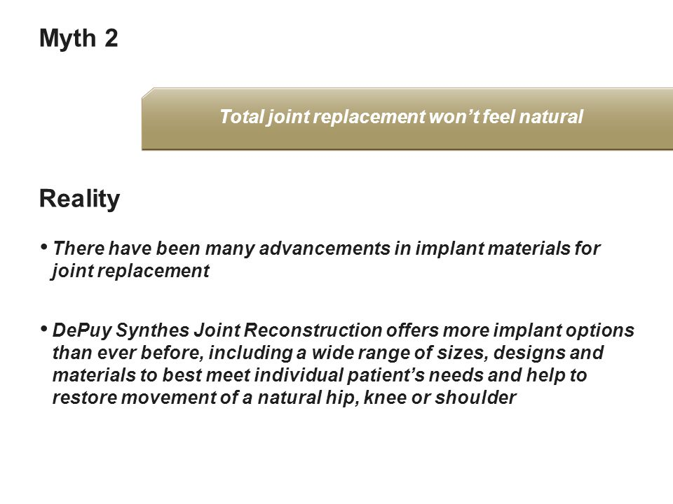 Myth 2 There have been many advancements in implant materials for joint replacement DePuy Synthes Joint Reconstruction offers more implant options than ever before, including a wide range of sizes, designs and materials to best meet individual patient's needs and help to restore movement of a natural hip, knee or shoulder Reality Total joint replacement won't feel natural