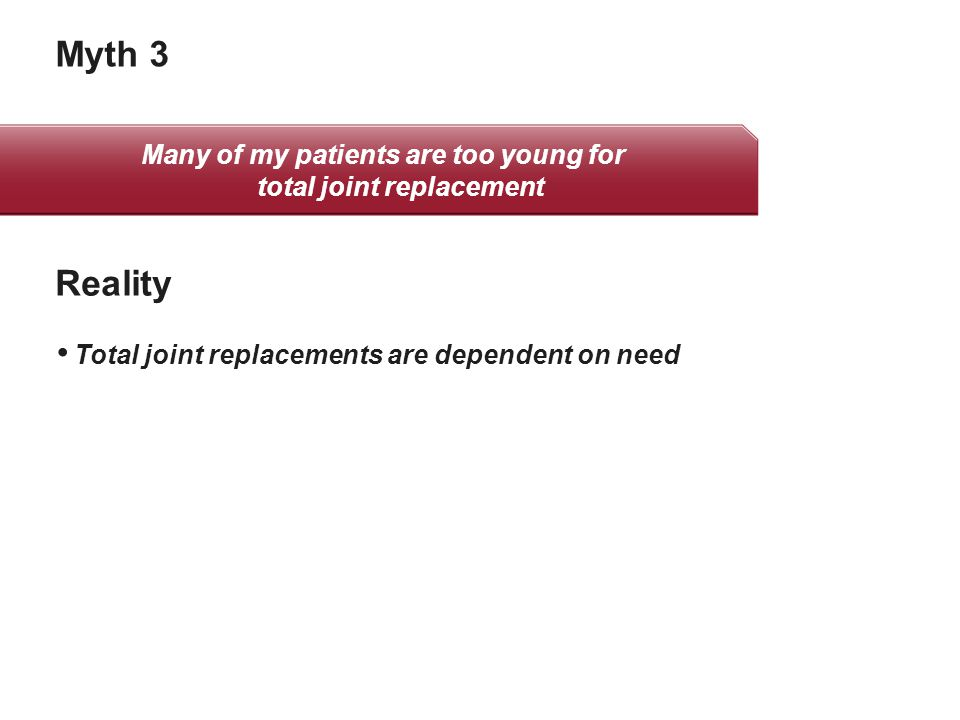 Myth 3 Total joint replacements are dependent on need Reality Many of my patients are too young for total joint replacement