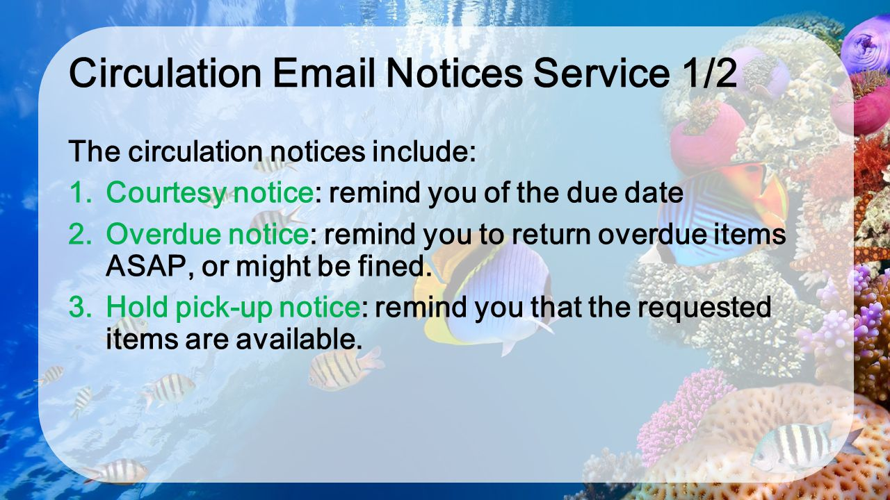 Circulation Email Notices Service 1/2 The circulation notices include: 1. Courtesy notice: remind you of the due date 2. Overdue notice: remind you to