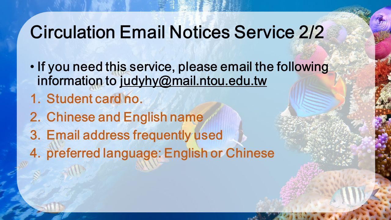 Circulation Email Notices Service 2/2 If you need this service, please email the following information to judyhy@mail.ntou.edu.tw 1. Student card no.