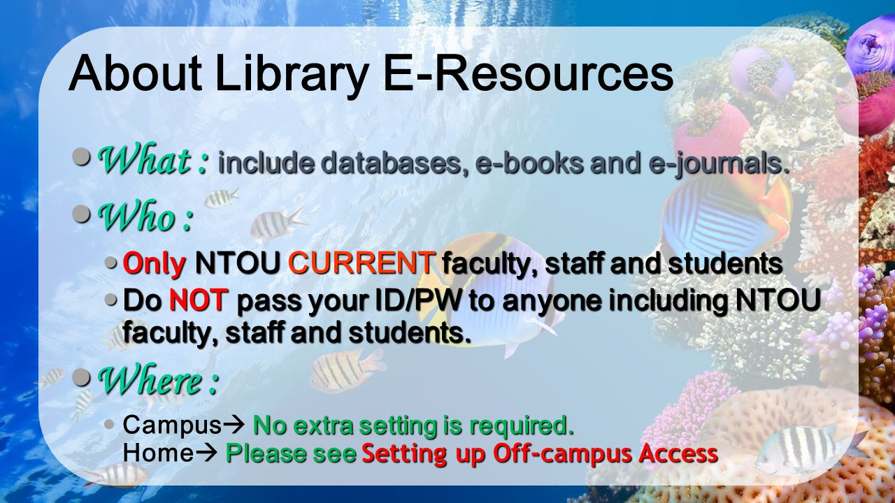 About Library E-Resources What : include databases, e-books and e-journals. What : include databases, e-books and e-journals. Who : Who : Only NTOU CU