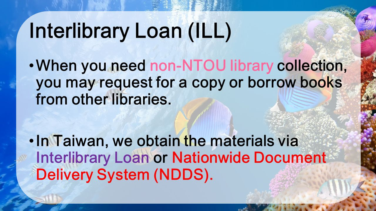 Interlibrary Loan (ILL) When you need non-NTOU library collection, you may request for a copy or borrow books from other libraries. In Taiwan, we obta
