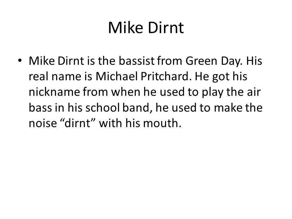 Mike Dirnt Mike Dirnt is the bassist from Green Day. His real name is Michael Pritchard. He got his nickname from when he used to play the air bass in