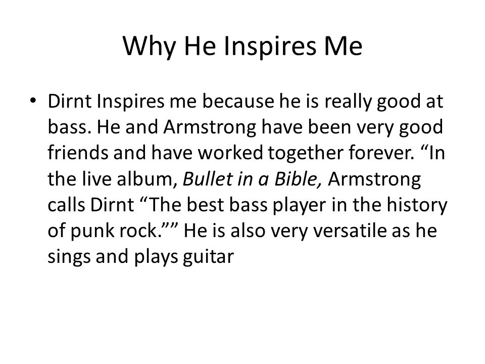 Why He Inspires Me Dirnt Inspires me because he is really good at bass. He and Armstrong have been very good friends and have worked together forever.