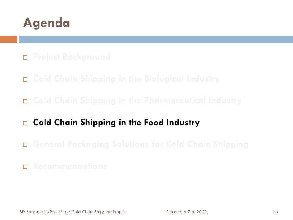 Agenda December 7th, 2009BD Biosciences/Penn State Cold Chain Shipping Project 10  Project Background  Cold Chain Shipping in the Biological Industry  Cold Chain Shipping in the Pharmaceutical Industry  Cold Chain Shipping in the Food Industry  General Packaging Solutions for Cold Chain Shipping  Recommendations