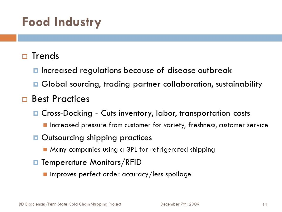 Food Industry December 7th, 2009BD Biosciences/Penn State Cold Chain Shipping Project 11  Trends  Increased regulations because of disease outbreak  Global sourcing, trading partner collaboration, sustainability  Best Practices  Cross-Docking - Cuts inventory, labor, transportation costs Increased pressure from customer for variety, freshness, customer service  Outsourcing shipping practices Many companies using a 3PL for refrigerated shipping  Temperature Monitors/RFID Improves perfect order accuracy/less spoilage