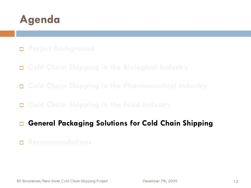 Agenda December 7th, 2009BD Biosciences/Penn State Cold Chain Shipping Project 12  Project Background  Cold Chain Shipping in the Biological Industry  Cold Chain Shipping in the Pharmaceutical Industry  Cold Chain Shipping in the Food Industry  General Packaging Solutions for Cold Chain Shipping  Recommendations