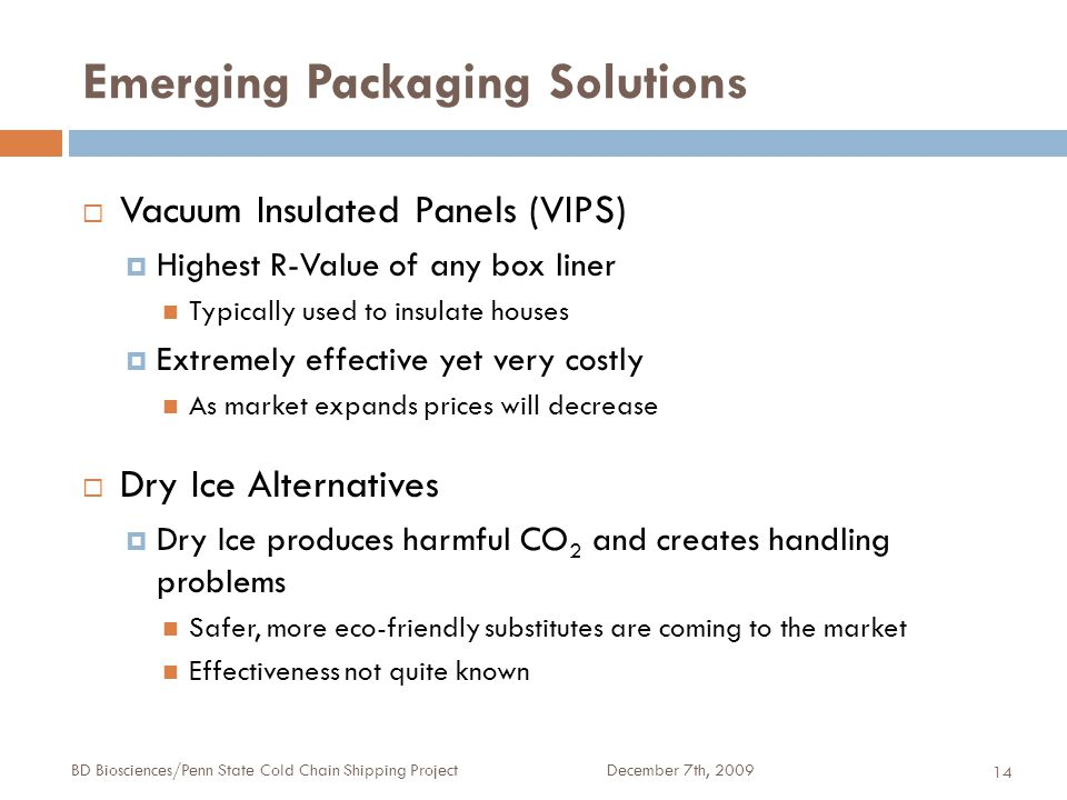 Emerging Packaging Solutions December 7th, 2009BD Biosciences/Penn State Cold Chain Shipping Project 14  Vacuum Insulated Panels (VIPS)  Highest R-V