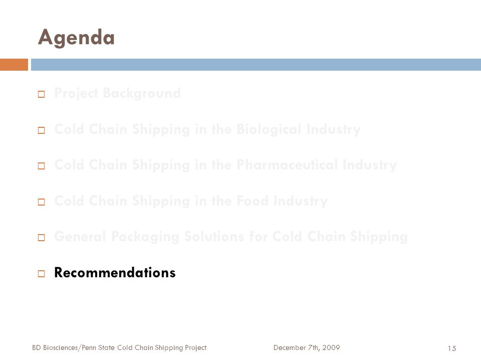 Agenda December 7th, 2009BD Biosciences/Penn State Cold Chain Shipping Project 15  Project Background  Cold Chain Shipping in the Biological Industry  Cold Chain Shipping in the Pharmaceutical Industry  Cold Chain Shipping in the Food Industry  General Packaging Solutions for Cold Chain Shipping  Recommendations