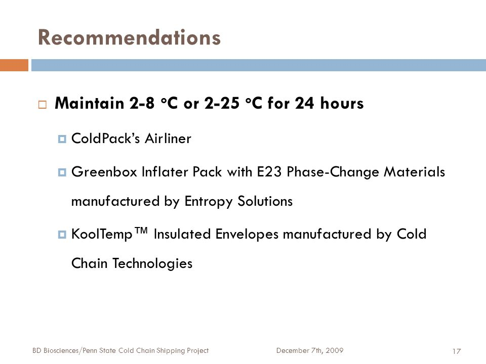 Recommendations December 7th, 2009BD Biosciences/Penn State Cold Chain Shipping Project 17  Maintain 2-8 o C or 2-25 o C for 24 hours  ColdPack's Airliner  Greenbox Inflater Pack with E23 Phase-Change Materials manufactured by Entropy Solutions  KoolTemp™ Insulated Envelopes manufactured by Cold Chain Technologies