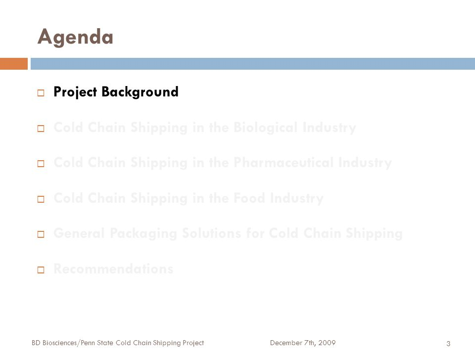 Agenda December 7th, 2009BD Biosciences/Penn State Cold Chain Shipping Project 3  Project Background  Cold Chain Shipping in the Biological Industry  Cold Chain Shipping in the Pharmaceutical Industry  Cold Chain Shipping in the Food Industry  General Packaging Solutions for Cold Chain Shipping  Recommendations