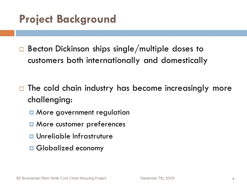Project Background December 7th, 2009BD Biosciences/Penn State Cold Chain Shipping Project 4  Becton Dickinson ships single/multiple doses to customers both internationally and domestically  The cold chain industry has become increasingly more challenging:  More government regulation  More customer preferences  Unreliable Infrastruture  Globalized economy