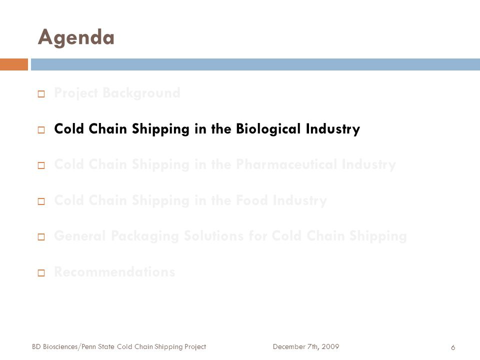 Agenda December 7th, 2009BD Biosciences/Penn State Cold Chain Shipping Project 6  Project Background  Cold Chain Shipping in the Biological Industry  Cold Chain Shipping in the Pharmaceutical Industry  Cold Chain Shipping in the Food Industry  General Packaging Solutions for Cold Chain Shipping  Recommendations