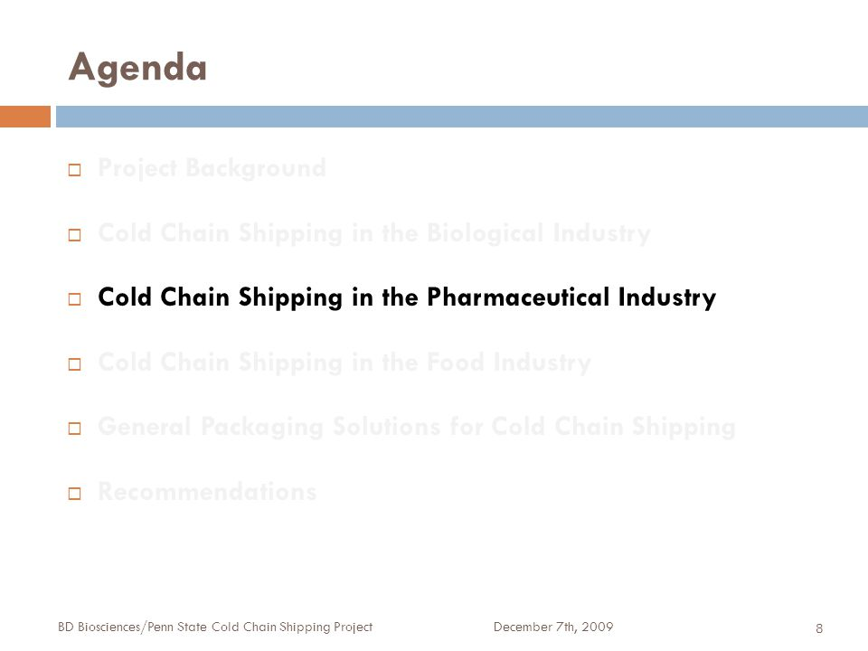 Agenda December 7th, 2009BD Biosciences/Penn State Cold Chain Shipping Project 8  Project Background  Cold Chain Shipping in the Biological Industry  Cold Chain Shipping in the Pharmaceutical Industry  Cold Chain Shipping in the Food Industry  General Packaging Solutions for Cold Chain Shipping  Recommendations