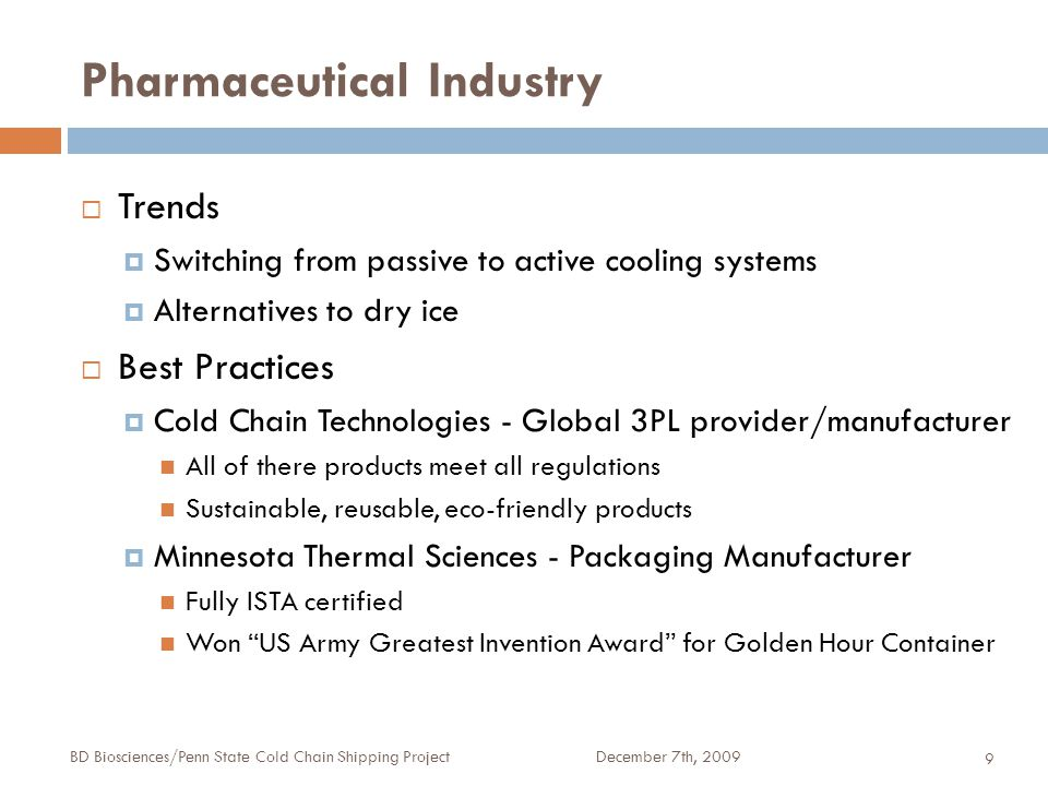 Pharmaceutical Industry December 7th, 2009BD Biosciences/Penn State Cold Chain Shipping Project 9  Trends  Switching from passive to active cooling systems  Alternatives to dry ice  Best Practices  Cold Chain Technologies - Global 3PL provider/manufacturer All of there products meet all regulations Sustainable, reusable, eco-friendly products  Minnesota Thermal Sciences - Packaging Manufacturer Fully ISTA certified Won US Army Greatest Invention Award for Golden Hour Container