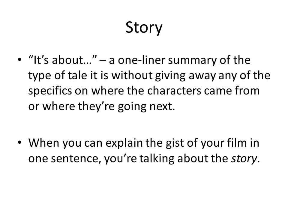 Story It's about… – a one-liner summary of the type of tale it is without giving away any of the specifics on where the characters came from or where they're going next.