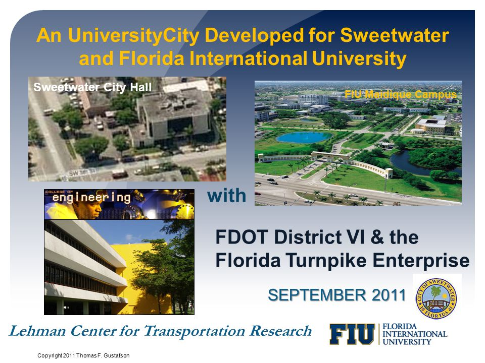 An UniversityCity Developed for Sweetwater and Florida International University SEPTEMBER 2011 FDOT District VI & the Florida Turnpike Enterprise with Lehman Center for Transportation Research FIU Maidique Campus Sweetwater City Hall Copyright 2011 Thomas F.