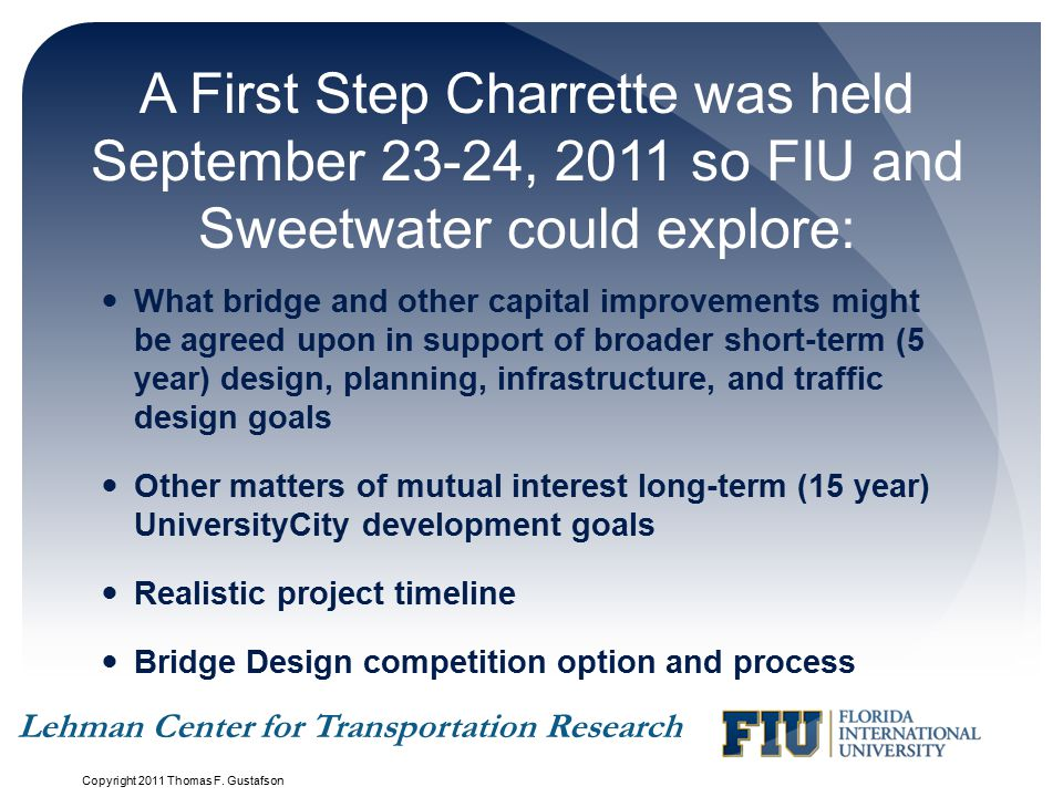 A First Step Charrette was held September 23-24, 2011 so FIU and Sweetwater could explore: What bridge and other capital improvements might be agreed upon in support of broader short-term (5 year) design, planning, infrastructure, and traffic design goals Other matters of mutual interest long-term (15 year) UniversityCity development goals Realistic project timeline Bridge Design competition option and process Copyright 2011 Thomas F.