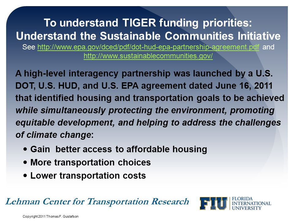 To understand TIGER funding priorities: Understand the Sustainable Communities Initiative See http://www.epa.gov/dced/pdf/dot-hud-epa-partnership-agreement.pdf and http://www.sustainablecommunities.gov/http://www.epa.gov/dced/pdf/dot-hud-epa-partnership-agreement.pdf http://www.sustainablecommunities.gov/ A high-level interagency partnership was launched by a U.S.