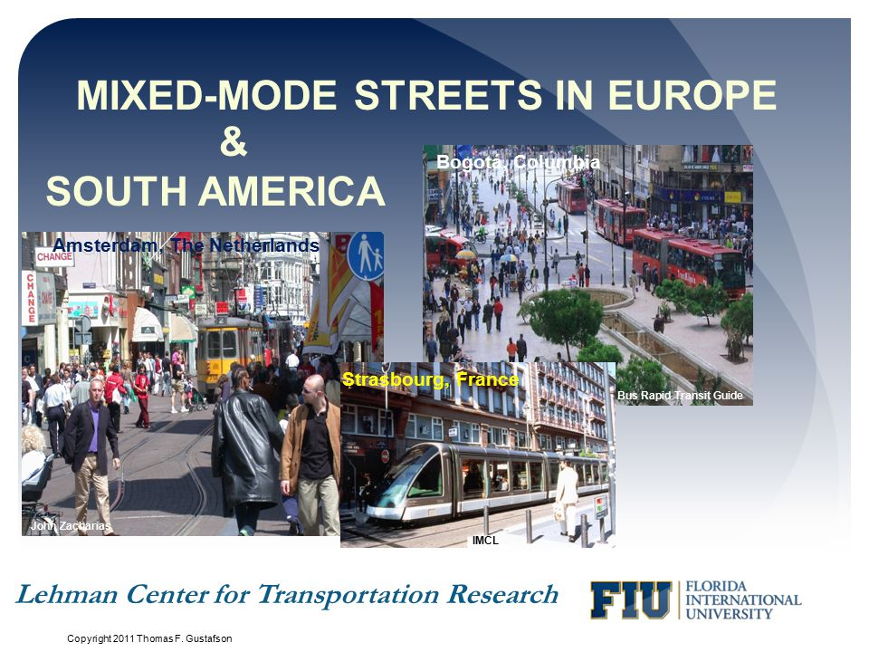 MIXED-MODE STREETS IN EUROPE John Zacharias & SOUTH AMERICA Bus Rapid Transit Guide Lehman Center for Transportation Research Bogotá, Columbia Amsterdam, The Netherlands Strasbourg, France IMCL Copyright 2011 Thomas F.
