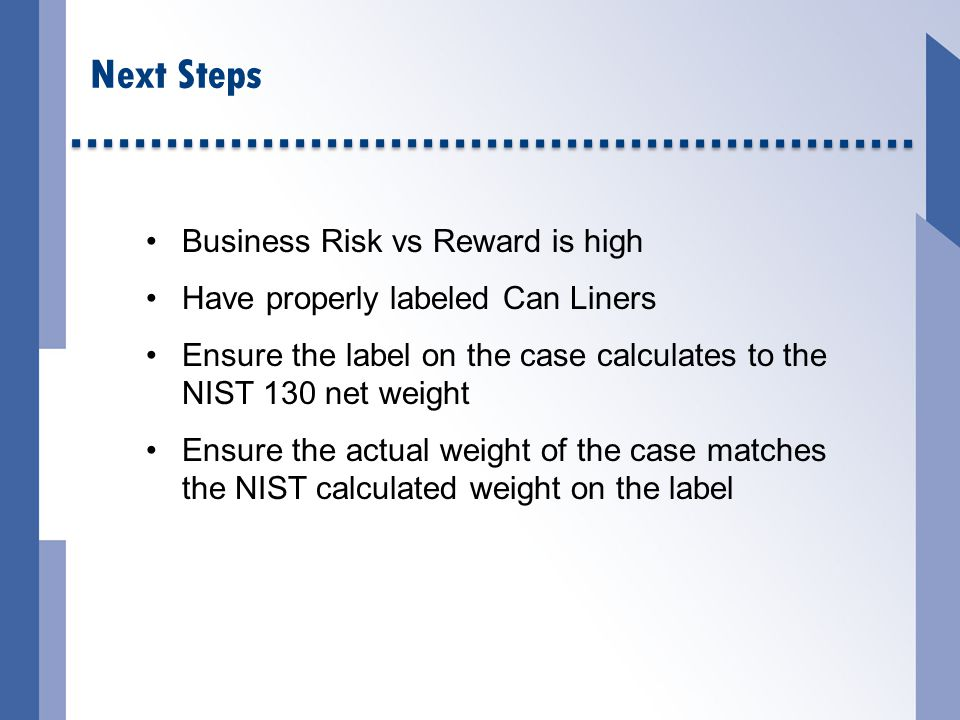 Next Steps Business Risk vs Reward is high Have properly labeled Can Liners Ensure the label on the case calculates to the NIST 130 net weight Ensure