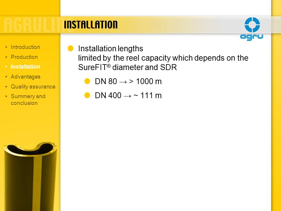 INSTALLATION  Installation lengths limited by the reel capacity which depends on the SureFIT ® diameter and SDR  DN 80 → > 1000 m  DN 400 → ~ 111 m Introduction Production Installation Advantages Quality assurance Summery and conclusion